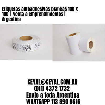 Etiquetas autoadhesivas blancas 100 x 100    Venta a emprendimientos   Argentina